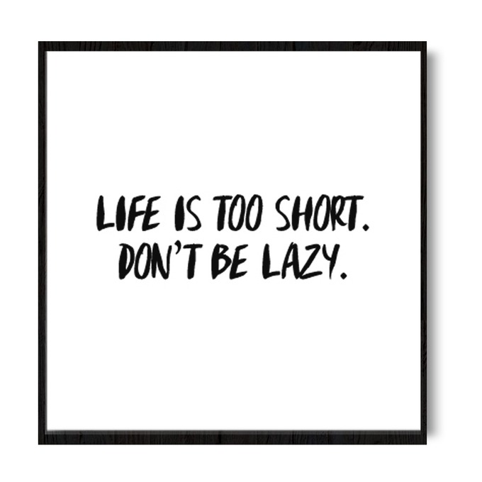 TRANH CHỮ LIFE IS TOO SHORT. DON'T BE LAZY